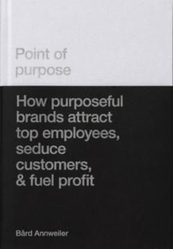 Point of purpose : how purposeful brands attract top employees, seduce customers, & fuel profit