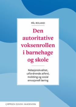 Den autoritative voksenrollen i barnehage og skole : relasjonskvalitet, utfordrende atferd, mobbing og sosial emosjonell læring