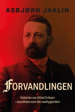 Forvandlingen : historien om Alfred Eriksen : sosialisten som ble rasehygieniker